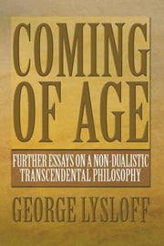 Coming of Age - Further Essays on a Non-Dualistic Transcendental Philosophy ebook by George Lysloff