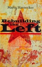 Rebuilding the Left ebook by Marta Harnecker