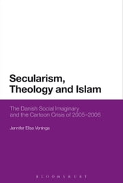 Secularism, Theology and Islam - The Danish Social Imaginary and the Cartoon Crisis of 2005–2006 ebook by Assistant Professor Jennifer Elisa Veninga