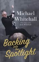 Backing into the Spotlight - A Memoir ebook by Michael Whitehall