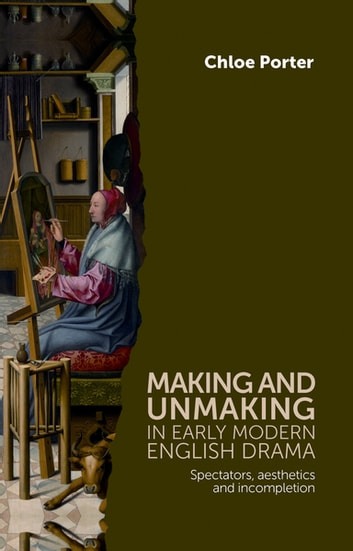 Making and unmaking in early modern English drama - Spectators, aesthetics and incompletion ebook by Chloe Porter