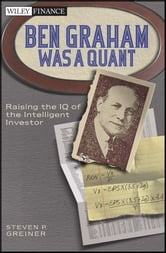 Ben Graham Was a Quant - Raising the IQ of the Intelligent Investor ebook by Steven P.  Greiner