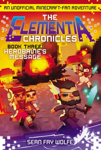 The Elementia Chronicles #3: Herobrine's Message - An Unofficial Minecraft-Fan Adventure ebook by Sean Fay Wolfe