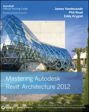Mastering Autodesk Revit Architecture 2012 ebook by James Vandezande,Phil Read,Eddy Krygiel