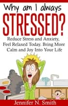 Why Am I Always Stressed? Reduce Stress and Anxiety, Feel Relaxed Today. Bring More Calm and Joy Into Your Life ebook by Jennifer N. Smith