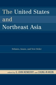 The United States and Northeast Asia - Debates, Issues, and New Order ebook by G. John Ikenberry,Chung-in Moon