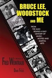 Bruce Lee, Woodstock And Me - From The Man Behind A Half-Century of Music, Movies and Martial Arts ebook by Fred Weintraub,David Fields