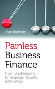 Painless Business Finance (UK Edition): From Bookkeeping to Financial Reports and Ratios ebook by Bonham, Alan