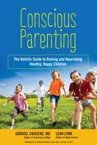 Conscious Parenting - The Holistic Guide to Raising and Nourishing Healthy, Happy Children ebook by Leah Lynn, Gabriel Cousens