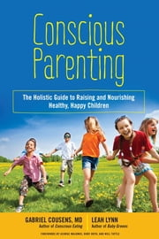 Conscious Parenting - The Holistic Guide to Raising and Nourishing Healthy, Happy Children ebook by Gabriel Cousens, M.D.,Leah Lynn