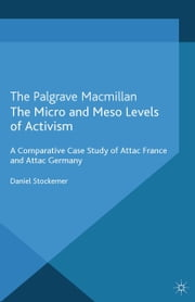 The Micro and Meso Levels of Activism - A Comparative Case Study of Attac France and Germany ebook by D. Stockemer
