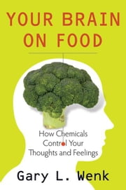 Your Brain on Food:How Chemicals Control Your Thoughts and Feelings - How Chemicals Control Your Thoughts and Feelings ebook by Gary Wenk