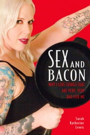 Sex and Bacon - Why I Love Things That Are Very, Very Bad for Me ebook by Sarah Katherine Lewis