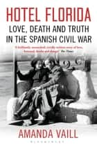 Hotel Florida - Truth, Love and Death in the Spanish Civil War ebook by Amanda Vaill