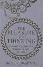 The Pleasure of Thinking - A Journey through the Sideways Leaps of Ideas ebook by Theodore Dalrymple