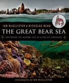 The Great Bear Sea - Exploring the Marine Life of a Pacific Paradise ebook by Nicholas Read, Ian McAllister