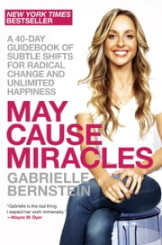 May Cause Miracles - A 40-Day Guidebook of Subtle Shifts for Radical Change and Unlimited Happiness ebook by Gabrielle Bernstein