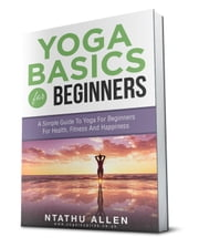 Yoga Basics For Beginners: A Simple Guide To Yoga For Beginners For Health, Fitness And Happiness - Yoga For Beginners, #2 ebook by Ntathu Allen