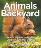 Animals In My Backyard - Animal Book 4 Years Old | Children's Animal Books ebook by Baby Professor
