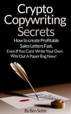 Crypto Copywriting Secrets: How to Create Profitable Sales Letters Fast - Even If You Can't Write Your Way Out of a Paper Bag Now ebook by Ben Settle