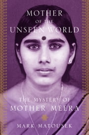 Mother of the Unseen World - The Mystery of Mother Meera ebook by Mark Matousek