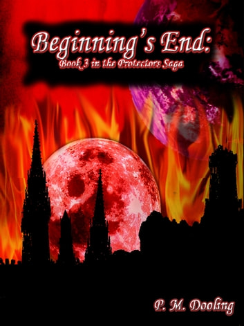 Beginning's End: Book 3 in the Protectors Saga ebook by P. M. Dooling