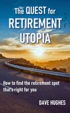 The Quest for Retirement Utopia: How to Find the Retirement Spot That's Right for You ebook by Dave Hughes