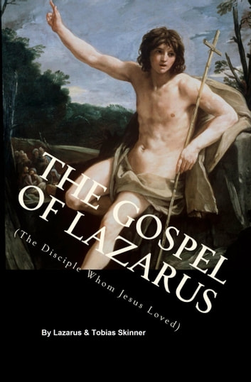 The Gospel of Lazarus (The Disciple Whom Jesus Loved) ebook by Tobias Skinner