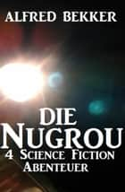 Die Nugrou - 4 Science Fiction Abenteuer eBook by Alfred Bekker