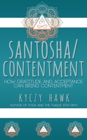 Santosha / Contentment How Gratitude and Acceptance Can Bring Contentment ebook by Kyczy Hawk