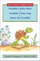 Franklin's Baby Sister, Franklin's Class Trip, and Hurry Up, Franklin ebook by Paulette Bourgeois, Brenda Clark