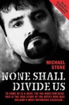 None Shall Divide Us - To Some He is a Hero. The IRA Want Him Dead. This is the True Story of the Artist Who Was Ireland's Most Notorious Assassin ebook by Michael Stone