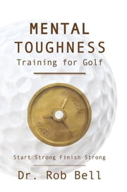 Mental Toughness Training for Golf - Start Strong Finish Strong ebook by Dr. Rob Bell