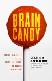 Brain Candy - Science, Paradoxes, Puzzles, Logic, and Illogic to Nourish Your Neurons ebook by Garth Sundem
