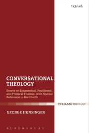 Conversational Theology - Essays on Ecumenical, Postliberal, and Political Themes, with Special Reference to Karl Barth ebook by George Hunsinger