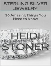 Sterling Silver Jewelry: 16 Amazing Things You Need to Know ebook by Heidi Stoner