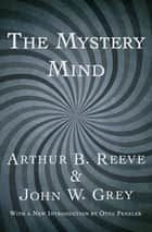 The Mystery Mind ebook by Arthur B. Reeve, John W. Grey