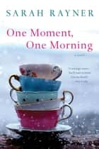One Moment, One Morning - A Novel ebook by Sarah Rayner
