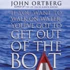 If You Want to Walk on Water, You've Got to Get Out of the Boat audiobook by John Ortberg