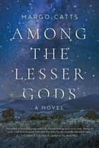 Among the Lesser Gods - A Novel ebook by Margo Catts