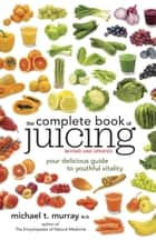 The Complete Book of Juicing, Revised and Updated ebook by Michael T. Murray, N.D.