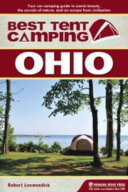 Best Tent Camping: Ohio - Your Car-Camping Guide to Scenic Beauty, the Sounds of Nature, and an Escape from Civilization ebook by Robert Loewendick