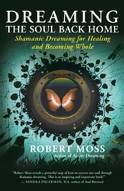 Dreaming the Soul Back Home - Shamanic Dreaming for Healing and Becoming Whole ebook by Robert Moss