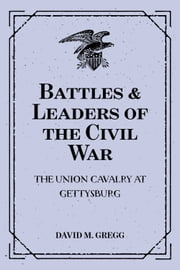 Battles & Leaders of the Civil War: The Union Cavalry at Gettysburg ebook by David M. Gregg