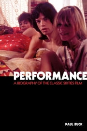 Performance: The Biography of a 60s Masterpiece ebook by Paul Buck