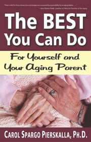 The BEST You Can Do - For Yourself and Your Aging Parent ebook by Carol Spargo Pierskalla, Ph.D.