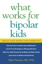 What Works for Bipolar Kids - Help and Hope for Parents ebook by Mani Pavuluri, MD, PhD,...