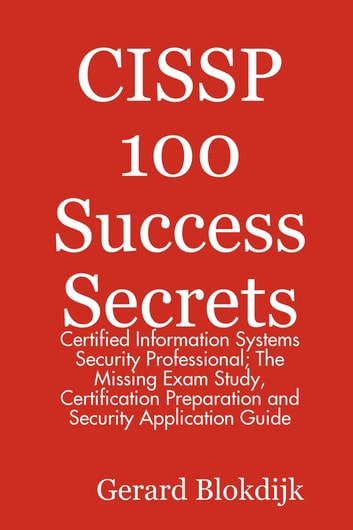 CISSP 100 Success Secrets - Certified Information Systems Security Professional; The Missing Exam Study, Certification Preparation and Security Application Guide ebook by Gerard Blokdijk