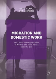 Migration and Domestic Work - The Collective Organisation of Women and their Voices from the City ebook by Gaye Yilmaz,Sue Ledwith