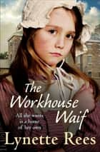 The Workhouse Waif - A heartwarming tale, perfect for reading on cosy nights ebook by Lynette Rees